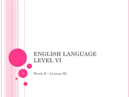 ENGLISH LANGUAGE LEVEL VI Week II – Lesson III 1.