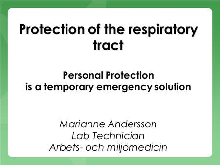 Protection of the respiratory tract Protection of the respiratory tract Personal Protection is a temporary emergency solution Marianne Andersson Lab Technician.