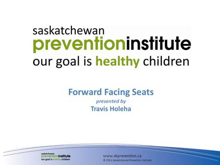 Forward Facing Seats presented by Travis Holeha www.skprevention.ca © 2013, Saskatchewan Prevention Institute.