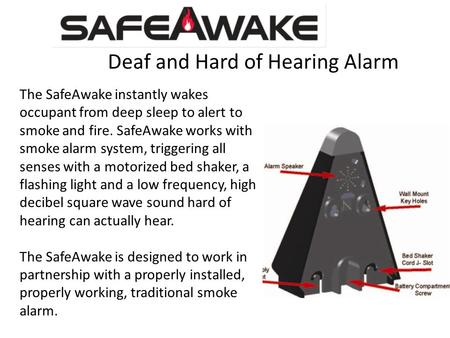 Deaf and Hard of Hearing Alarm The SafeAwake instantly wakes occupant from deep sleep to alert to smoke and fire. SafeAwake works with smoke alarm system,