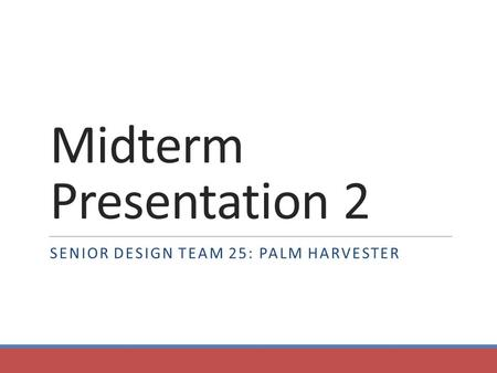 Midterm Presentation 2 SENIOR DESIGN TEAM 25: PALM HARVESTER.