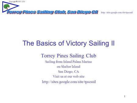 Copyright  2005 - 2013 1 The Basics of Victory Sailing II Torrey Pines Sailing Club Sailing from Island Palms Marina.