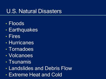 U.S. Natural Disasters Floods Earthquakes Fires Hurricanes Tornadoes Volcanoes Tsunamis Landslides and Debris Flow Extreme Heat and Cold.