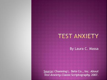 By Laura C. Massa Source: Channing L. Bete Co., Inc. About Test Anxiety.Classic Scriptography. 2007.