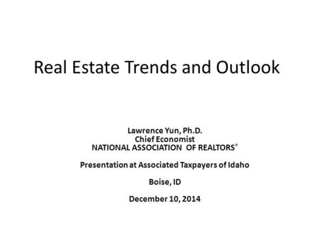 Real Estate Trends and Outlook Lawrence Yun, Ph.D. Chief Economist NATIONAL ASSOCIATION OF REALTORS ® Presentation at Associated Taxpayers of Idaho Boise,