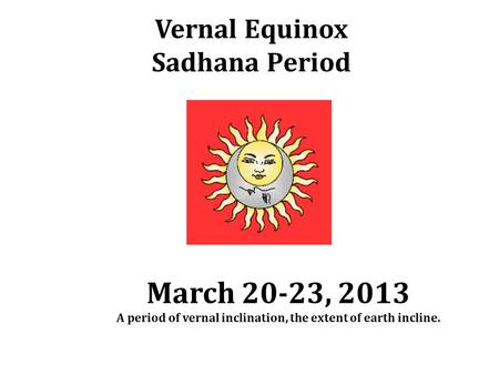 Vernal Equinox Sadhana Period March 20-23, 2013 A period of vernal inclination, the extent of earth incline.