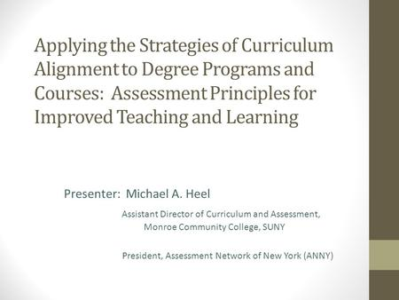 Applying the Strategies of Curriculum Alignment to Degree Programs and Courses: Assessment Principles for Improved Teaching and Learning Presenter: Michael.