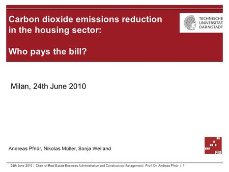 Carbon dioxide emissions reduction in the housing sector: Who pays the bill? Andreas Pfnür, Nikolas Müller, Sonja Weiland Milan, 24th June 2010 24th June.