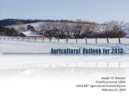 Joseph W. Glauber Chief Economist, USDA USDA 89 th Agricultural Outlook Forum February 21, 2013 1.