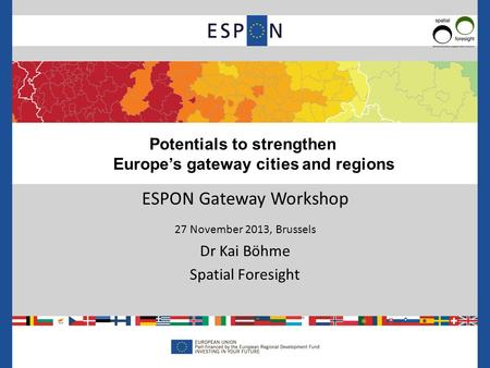 ESPON Gateway Workshop 27 November 2013, Brussels Dr Kai Böhme Spatial Foresight Potentials to strengthen Europe's gateway cities and regions.
