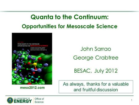 Quanta to the Continuum: Opportunities for Mesoscale Science 1 meso2012.com John Sarrao George Crabtree BESAC, July 2012 As always, thanks for a valuable.
