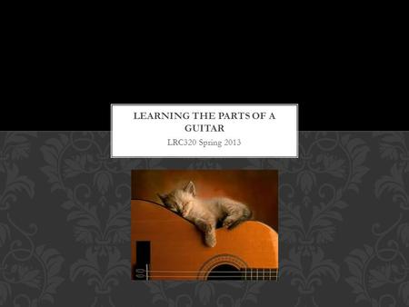 LRC320 Spring 2013. FIRST THINGS FIRST Before you learn to play the guitar it is important to understand the different parts of the instrument.
