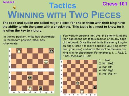 Chess 101 W INNING WITH T WO P IECES Tactics The rook and queen are called major pieces for one of them with their king have the ability to win the game.