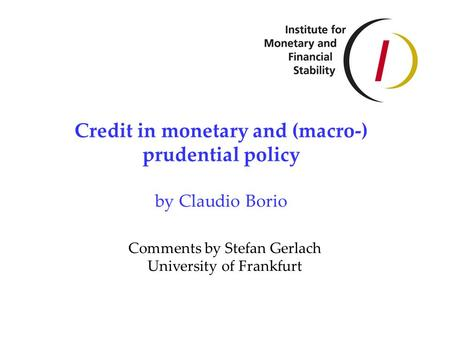 Credit in monetary and (macro-) prudential policy by Claudio Borio Comments by Stefan Gerlach University of Frankfurt.