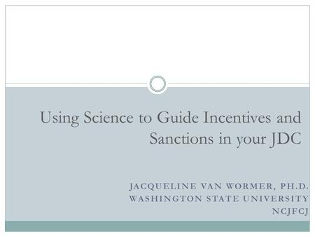 JACQUELINE VAN WORMER, PH.D. WASHINGTON STATE UNIVERSITY NCJFCJ Using Science to Guide Incentives and Sanctions in your JDC.