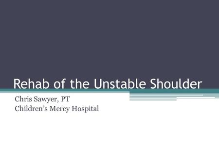 Rehab of the Unstable Shoulder Chris Sawyer, PT Children's Mercy Hospital.