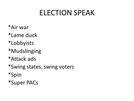 ELECTION SPEAK *Air war *Lame duck *Lobbyists *Mudslinging *Attack ads *Swing states, swing voters *Spin *Super PACs.