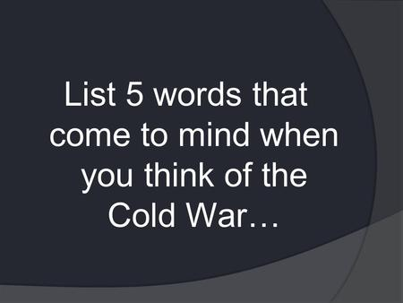 List 5 words that come to mind when you think of the Cold War…