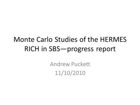 Monte Carlo Studies of the HERMES RICH in SBS—progress report Andrew Puckett 11/10/2010.