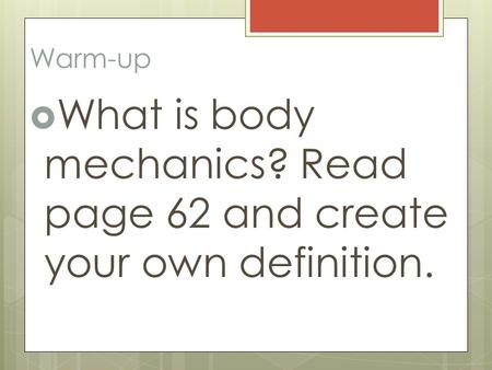 Warm-up  What is body mechanics? Read page 62 and create your own definition.