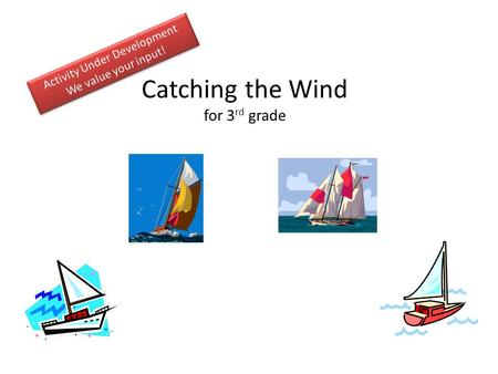 Catching the Wind for 3 rd grade. Activity Guide Challenge: Discuss the challenge (5-10 minutes) Generate Ideas and Multiple Perspectives ( instructor.