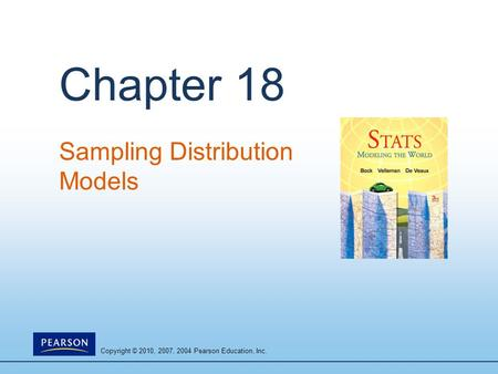 Copyright © 2010, 2007, 2004 Pearson Education, Inc. Chapter 18 Sampling Distribution Models.