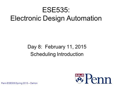 Penn ESE535 Spring 2015 -- DeHon 1 ESE535: Electronic Design Automation Day 8: February 11, 2015 Scheduling Introduction.