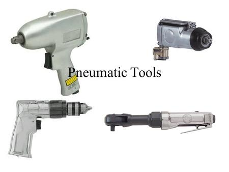 Pneumatic Tools. Pneumatic Tools are run by compressed air They greatly speed up your work They can be dangerous to you and the equipment you are working.