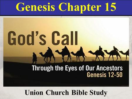 Genesis Chapter 15 Union Church Bible Study. Genesis 15:1 After these things the word of the LORD came unto Abram in a vision, saying, Fear not, Abram: