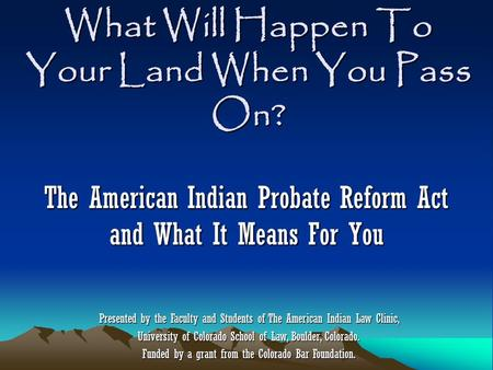 What Will Happen To Your Land When You Pass On? The American Indian Probate Reform Act and What It Means For You Presented by the Faculty and Students.