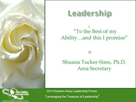 "2014 Eastern Area Leadership Forum Leveraging the Treasure of Leadership ""  ""To the Best of my Ability…and this I promise""  Shuana Tucker-Sims, Ph.D."