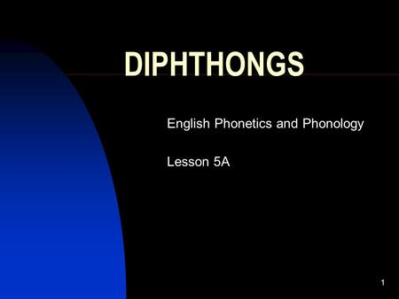1 DIPHTHONGS English Phonetics and Phonology Lesson 5A.