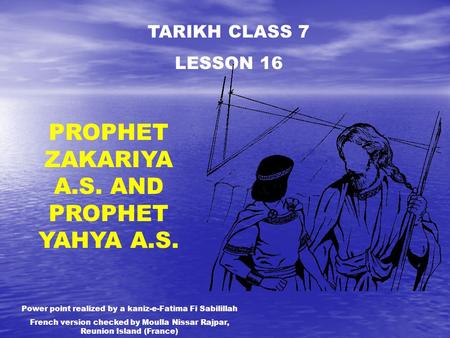 TARIKH CLASS 7 LESSON 16 PROPHET ZAKARIYA A.S. AND PROPHET YAHYA A.S. Power point realized by a kaniz-e-Fatima Fi Sabilillah French version checked by.