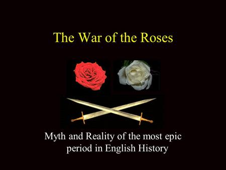 The War of the Roses Myth and Reality of the most epic period in English History.