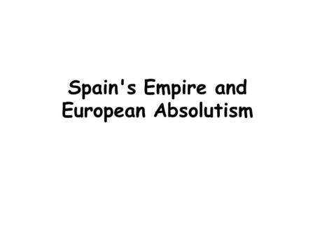 Spain's Empire and European Absolutism. Spain's Powerful Empire.
