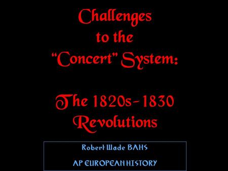 "Challenges to the ""Concert"" System: The 1820s-1830 Revolutions Robert WadeBAHS AP EUROPEAN HISTORY Robert WadeBAHS AP EUROPEAN HISTORY."