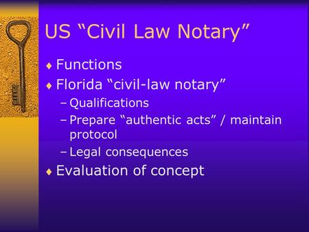 "US ""Civil Law Notary""  Functions  Florida ""civil-law notary"" –Qualifications –Prepare ""authentic acts"" / maintain protocol –Legal consequences  Evaluation."