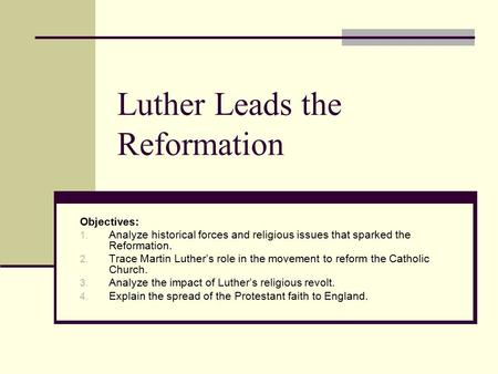 Luther Leads the Reformation Objectives: 1. Analyze historical forces and religious issues that sparked the Reformation. 2. Trace Martin Luther's role.