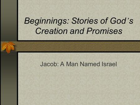 Beginnings: Stories of God ' s Creation and Promises Jacob: A Man Named Israel.