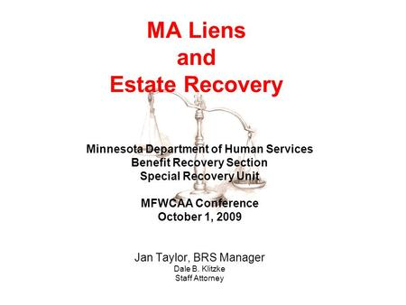 MA Liens and Estate Recovery Minnesota Department of Human Services Benefit Recovery Section Special Recovery Unit MFWCAA Conference October 1, 2009 Jan.