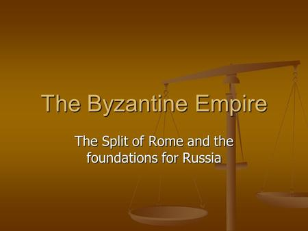 The Byzantine Empire The Split of Rome and the foundations for Russia.