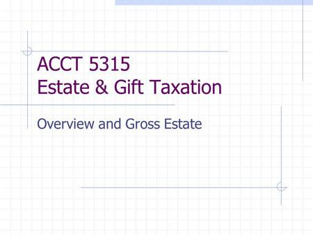 ACCT 5315 Estate & Gift Taxation Overview and Gross Estate.
