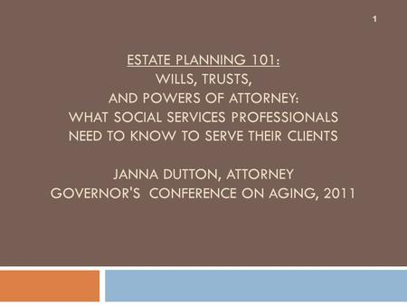 ESTATE PLANNING 101: WILLS, TRUSTS, AND POWERS OF ATTORNEY: WHAT SOCIAL SERVICES PROFESSIONALS NEED TO KNOW TO SERVE THEIR CLIENTS JANNA DUTTON, ATTORNEY.
