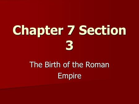 Chapter 7 Section 3 The Birth of the Roman Empire.