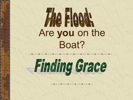 "Are you on the Boat?. Noah Finding Grace Gen.6:8-9 ""But Noah found grace in the eyes of the Lord. These are the generations of Noah: Noah was a just man."