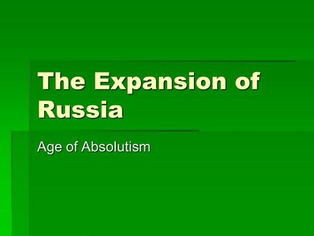 "The Expansion of Russia Age of Absolutism. The First Tsar  Ivan IV ""the terrible"" (b. 1530 / r. 1533 – 1584)  Advised and abused by boyars (Russian."