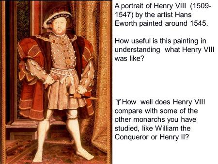 A portrait of Henry VIII (1509- 1547) by the artist Hans Eworth painted around 1545. How useful is this painting in understanding what Henry VIII was.
