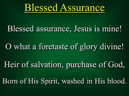 Blessed Assurance Blessed assurance, Jesus is mine! O what a foretaste of glory divine! Heir of salvation, purchase of God, Born of His Spirit, washed.