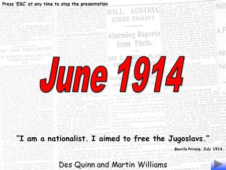 """I am a nationalist. I aimed to free the Jugoslavs."" Gavrilo Princip, July 1914. Des Quinn and Martin Williams Press 'ESC' at any time to stop the presentation."