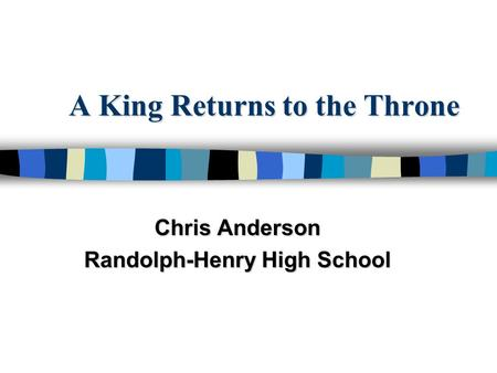 A King Returns to the Throne Chris Anderson Randolph-Henry High School.